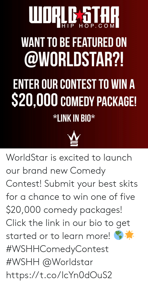 wshh: WORLC STAR  HIP HOP. СОМ  WANT TO BE FEATURED ON  @WORLDSTAR?!  ENTER OUR CONTEST TO WIN A  $20,000 COMEDY PACKAGE!  *LINK IN BIO* WorldStar is excited to launch our brand new Comedy Contest! Submit your best skits for a chance to win one of five $20,000 comedy packages! Click the link in our bio to get started or to learn more! 🌎🌟 #WSHHComedyContest #WSHH @Worldstar https://t.co/lcYn0dOuS2