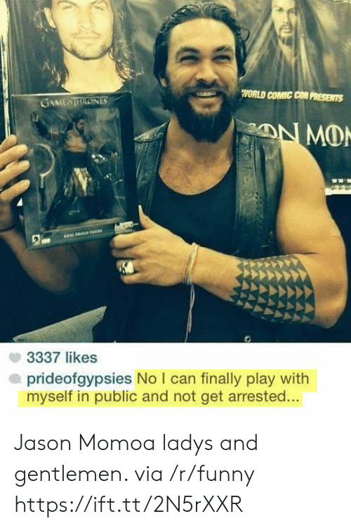 Jason Momoa: WORLD COMIC CON PRESENTS  GAME TIRONES  3337 likes  prideofgypsies No I can finally play with  myself in public and not get arrested... Jason Momoa ladys and gentlemen. via /r/funny https://ift.tt/2N5rXXR