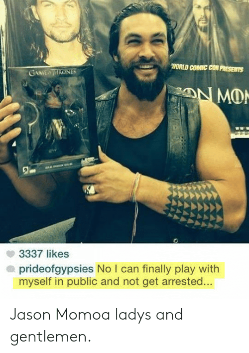 Jason Momoa: WORLD COMIC CON PRESENTS  GAME TIRONES  3337 likes  prideofgypsies No I can finally play with  myself in public and not get arrested... Jason Momoa ladys and gentlemen.