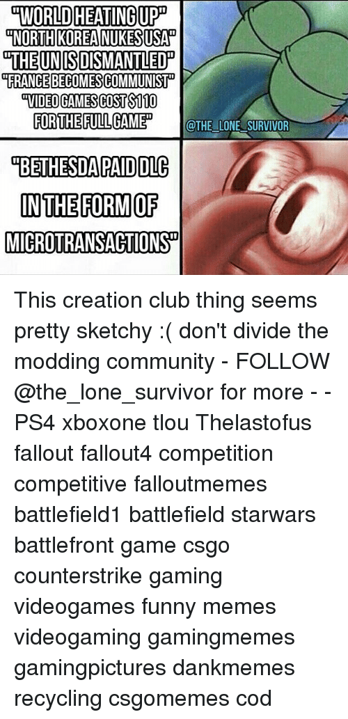 creationism: WORLD HEATINGUPD  NORTH KOREA NUKESUSAN  THE UN ISDISMANTLED  FRANCE BECOMESCOMMUNIST  FOR THE FULL GAMED  @THE LONE SURVIVOR  OBETHESDA PAID DLC  IN THE FORM OF  MICROTRANSACTIONSD This creation club thing seems pretty sketchy :( don't divide the modding community - FOLLOW @the_lone_survivor for more - - PS4 xboxone tlou Thelastofus fallout fallout4 competition competitive falloutmemes battlefield1 battlefield starwars battlefront game csgo counterstrike gaming videogames funny memes videogaming gamingmemes gamingpictures dankmemes recycling csgomemes cod