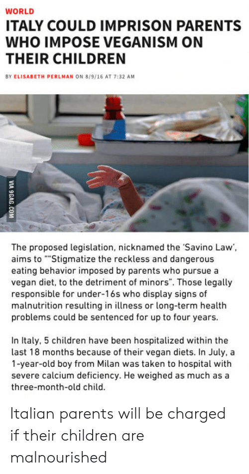 """Children, Parents, and Taken: WORLD  ITALY COULD IMPRISON PARENTS  WHO IMPOSE VEGANISM ON  THEIR CHILDREN  BY ELISABETH PERLMAN ON 8/9/16 AT 7:32 AM  The proposed legislation, nicknamed the Savino Law,  aims to """"""""Stigmatize the reckless and dangerous  eating behavior imposed by parents who pursue a  vegan diet, to the detriment of minors"""". Those legally  responsible for under-16s who display signs of  malnutrition resulting in illness or long-term healtlh  problems could be sentenced for up to four years  In Italy, 5 children have been hospitalized within the  last 18 months because of their vegan diets. In July, a  1-year-old boy from Milan was taken to hospital with  severe calcium deficiency. He weighed as much as a  three-month-old child. Italian parents will be charged if their children are malnourished"""