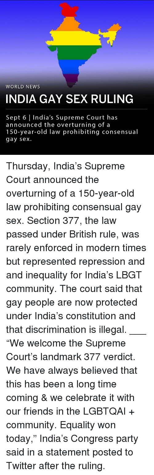 """gay sex: WORLD NEWS  INDIA GAY SEX RULING  Sept 6 India's Supreme Court has  announced the overturning of a  150-year-old law prohibiting consensual  gay sex. Thursday, India's Supreme Court announced the overturning of a 150-year-old law prohibiting consensual gay sex. Section 377, the law passed under British rule, was rarely enforced in modern times but represented repression and and inequality for India's LBGT community. The court said that gay people are now protected under India's constitution and that discrimination is illegal. ___ """"We welcome the Supreme Court's landmark 377 verdict. We have always believed that this has been a long time coming & we celebrate it with our friends in the LGBTQAI + community. Equality won today,"""" India's Congress party said in a statement posted to Twitter after the ruling."""