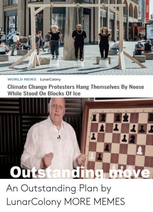 of ice: WORLD NEWS LunarColony  Climate Change Protesters Hang Themselves By Noose  While Stood On Blocks Of Ice  Outstanding move  01bINO An Outstanding Plan by LunarColony MORE MEMES