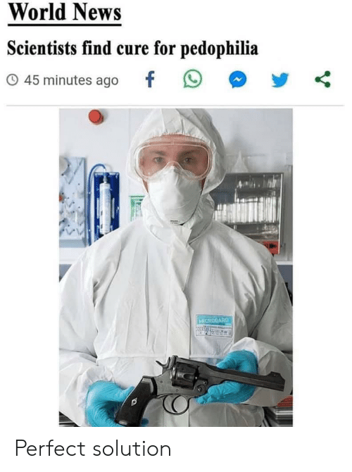 News, World, and Cure: World News  Scientists find cure for pedophilia  45 minutes ago  MICROGARD Perfect solution