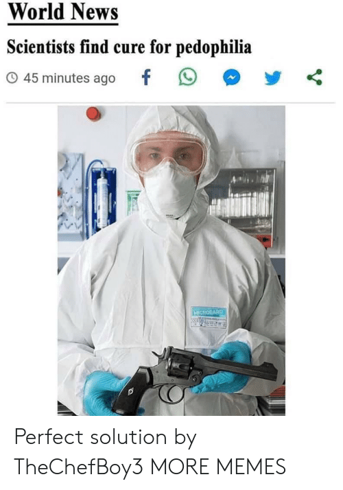 solution: World News  Scientists find cure for pedophilia  45 minutes ago  MICROGARD Perfect solution by TheChefBoy3 MORE MEMES