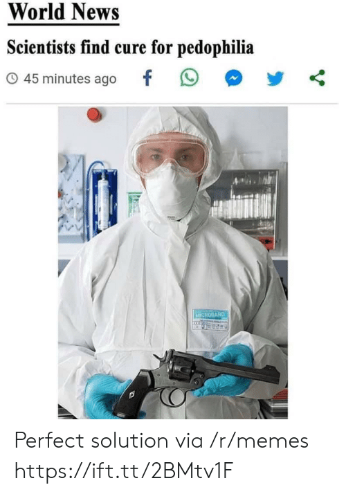 solution: World News  Scientists find cure for pedophilia  45 minutes ago  MICROGARD Perfect solution via /r/memes https://ift.tt/2BMtv1F