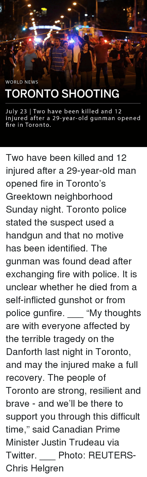 "Fire, Memes, and News: WORLD NEWS  TORONTO SHOOTING  July 23 | Two have been killed and 12  injured after a 29-year-old gunman opened  fire in Toronto Two have been killed and 12 injured after a 29-year-old man opened fire in Toronto's Greektown neighborhood Sunday night. Toronto police stated the suspect used a handgun and that no motive has been identified. The gunman was found dead after exchanging fire with police. It is unclear whether he died from a self-inflicted gunshot or from police gunfire. ___ ""My thoughts are with everyone affected by the terrible tragedy on the Danforth last night in Toronto, and may the injured make a full recovery. The people of Toronto are strong, resilient and brave - and we'll be there to support you through this difficult time,"" said Canadian Prime Minister Justin Trudeau via Twitter. ___ Photo: REUTERS-Chris Helgren"