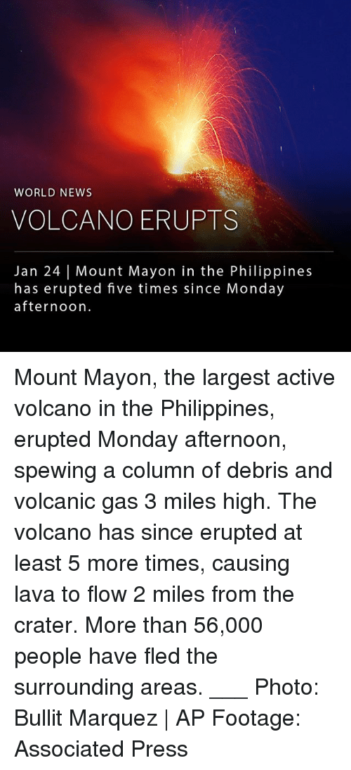 Marquez: WORLD NEWS  VOLCANO ERUPTS  Jan 24   Mount Mayon in the Philippines  has erupted five times since Monday  afternoon Mount Mayon, the largest active volcano in the Philippines, erupted Monday afternoon, spewing a column of debris and volcanic gas 3 miles high. The volcano has since erupted at least 5 more times, causing lava to flow 2 miles from the crater. More than 56,000 people have fled the surrounding areas. ___ Photo: Bullit Marquez   AP Footage: Associated Press