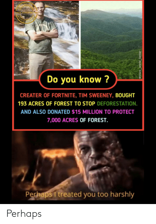 World Of: World of  Do you know ?  CREATER OF FORTNITE, TIM SWEENEY, BOUGHT  193 ACRES OF FOREST TO STOP DEFORESTATION.  AND ALSO DONATED $15 MILLION TO PROTECT  7,000 ACRES OF FOREST.  Perhaps I treated you too harshly  @know_world_better Perhaps