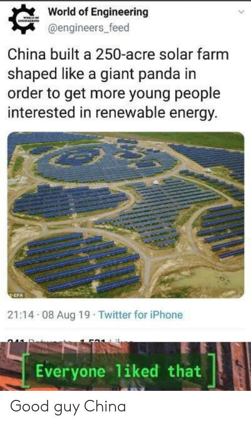 World Of: World of Engineering  woLD an  NUNLLNE  @engineers_feed  China built a 250-acre solar farm  shaped like a giant panda in  order to get more young people  interested in renewable energy.  EPA  21:14 08 Aug 19 Twitter for iPhone  Everyone liked that Good guy China