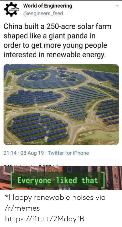 World Of: World of Engineering  WORLD  LNUNLLNS  @engineers_feed  China built a 250-acre solar farm  shaped like a giant panda in  order to get more young people  interested in renewable energy.  DEPA  21:14 08 Aug 19 Twitter for iPhone  liked that  Everyone *Happy renewable noises via /r/memes https://ift.tt/2MdayfB