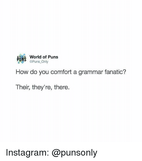 Fanatic: World of Puns  Puns Only  How do you comfort a grammar fanatic?  Their, they're, there. Instagram: @punsonly