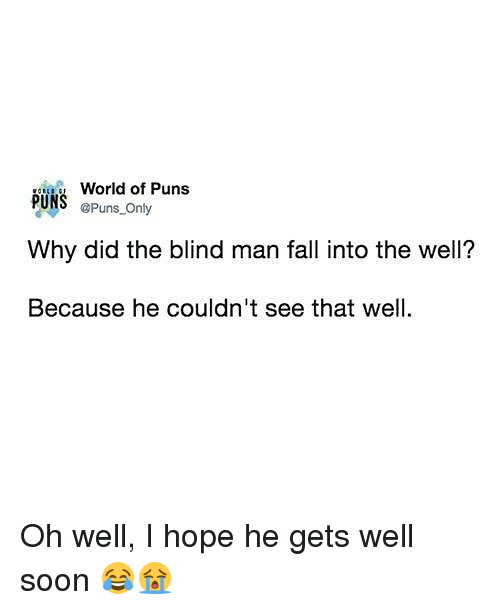hopeing: World of Puns  @Puns Only  PUNS  Why did the blind man fall into the well?  Because he couldn't see that well Oh well, I hope he gets well soon 😂😭