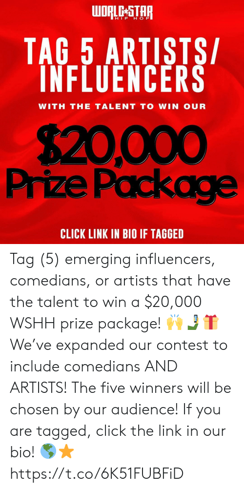 wshh: WORLD STAR  HIP H OP  TAG 5 ARTISTS/  INFLUENCERS  WITH THE TALENT TO WIN OUR  $20,000  Prize Package  CLICK LINK IN BIO IF TAGGED Tag (5) emerging influencers, comedians, or artists that have the talent to win a $20,000 WSHH prize package! 🙌🤳🎁 We've expanded our contest to include comedians AND ARTISTS! The five winners will be chosen by our audience! If you are tagged, click the link in our bio! 🌎⭐️ https://t.co/6K51FUBFiD