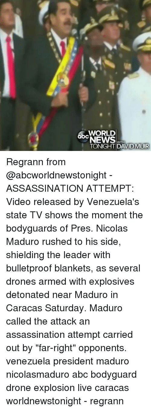 "Abc, Assassination, and Drone: WORLD  TONIGHT DAVIDMUIR Regrann from @abcworldnewstonight - ASSASSINATION ATTEMPT: Video released by Venezuela's state TV shows the moment the bodyguards of Pres. Nicolas Maduro rushed to his side, shielding the leader with bulletproof blankets, as several drones armed with explosives detonated near Maduro in Caracas Saturday. Maduro called the attack an assassination attempt carried out by ""far-right"" opponents. venezuela president maduro nicolasmaduro abc bodyguard drone explosion live caracas worldnewstonight - regrann"