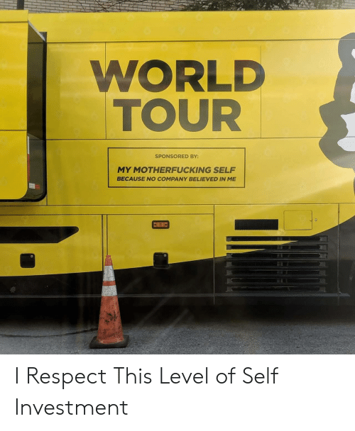 Respect, World, and Company: WORLD  TOUR  SPONSORED BY:  MY MOTHERFUCKING SELF  BECAUSE NO COMPANY BELIEVED IN ME I Respect This Level of Self Investment