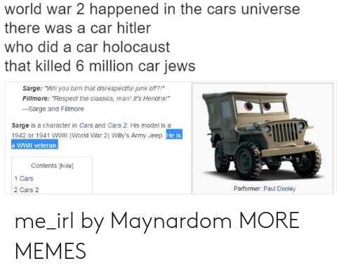 "Cars, Dank, and Memes: world war 2 happened in the cars universe  there was a car hitler  who did a car holocaust  that killed 6 million car jews  Sarge: ""Will you turn that disrespectfui junk o?  Fillmore: ""Respect the classics, man! It's Hendrix!  -Sarge and Fillmore  sarge is a character in Cars and Cars 2. His model is a  1942 or 1941 WWIl (World War 2) Willy's Army Jeep  a WWII veteran.  He is  Contents [hide]  1 Cars  2 Cars 2  Performer: Paul Dooley me_irl by Maynardom MORE MEMES"