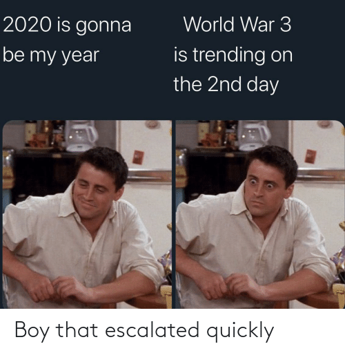 trending: World War 3  2020 is gonna  is trending on  the 2nd day  be my year Boy that escalated quickly