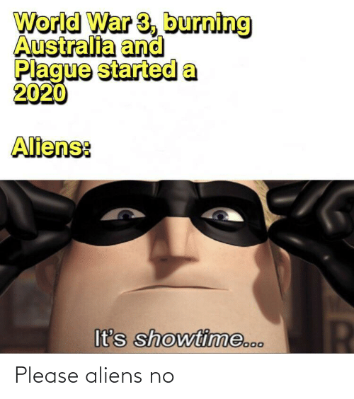 Australia: World War 3, burning  Australia and  Plague started a  2020  Aliens:  It's showtime... Please aliens no