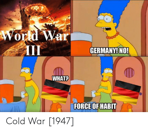 Cold War: World War  III  GERMANY! NO!  WHAT?  FORCE OF HABIT Cold War [1947]