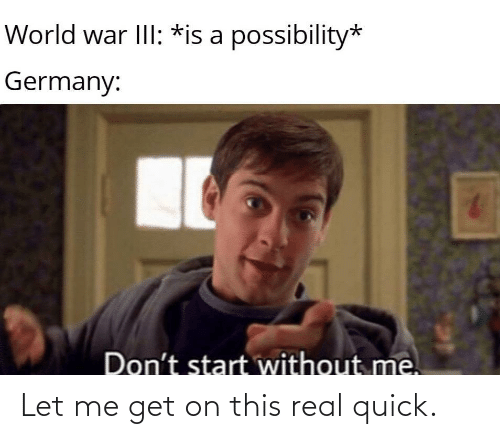 Start: World war III: *is a possibility*  Germany:  Don't start without me. Let me get on this real quick.