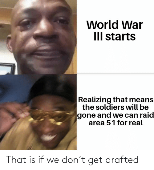 raid: World War  III starts  Realizing that means  the soldiers will be  gone and we can raid  area 51 for real That is if we don't get drafted