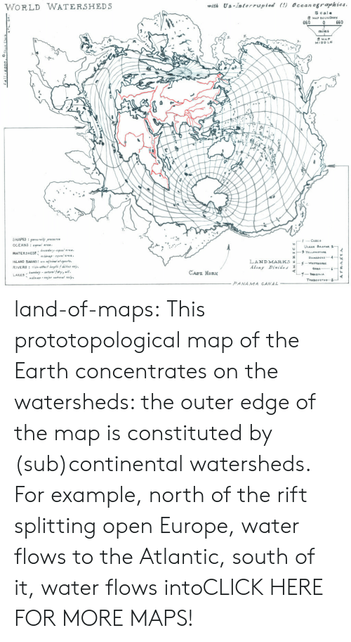 Horning: WORLD WATERSHEDS  with Un Interrupted (!) Ocean ographies  S cale  MAP BOUNDARY  660  0 660  miles  MAP  MIDDLE  0  SHAPES : en enallyp..ng  Cuzco  ULAAN BAATAR  3  Along Divides  CAPE HORN  midmapmjor natral saly.  Tombou crou--8  PANAMA CANAL land-of-maps:  This prototopological map of the Earth concentrates on the watersheds: the outer edge of the map is constituted by (sub)continental watersheds. For example, north of the rift splitting open Europe, water flows to the Atlantic, south of it, water flows intoCLICK HERE FOR MORE MAPS!