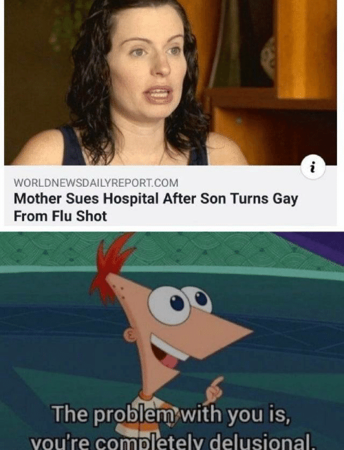 flu shot: WORLDNEWSDAILYREPORT.COM  Mother Sues Hospital After Son Turns Gay  From Flu Shot  The problem with you is,  vou're completely delusional.
