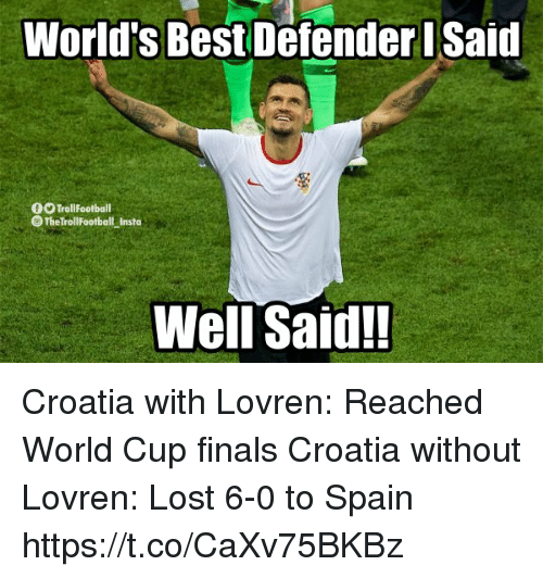 Finals, Memes, and Lost: World's Best Defender Said  0O TrollFootball  The TrollFootball Insta  Well Said! Croatia with Lovren: Reached World Cup finals  Croatia without Lovren: Lost 6-0 to Spain https://t.co/CaXv75BKBz