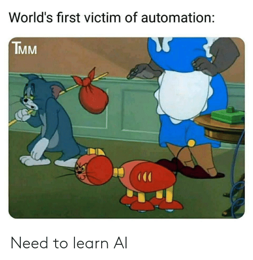 First, Victim, and  Need: World's first victim of automation:  TMM Need to learn AI