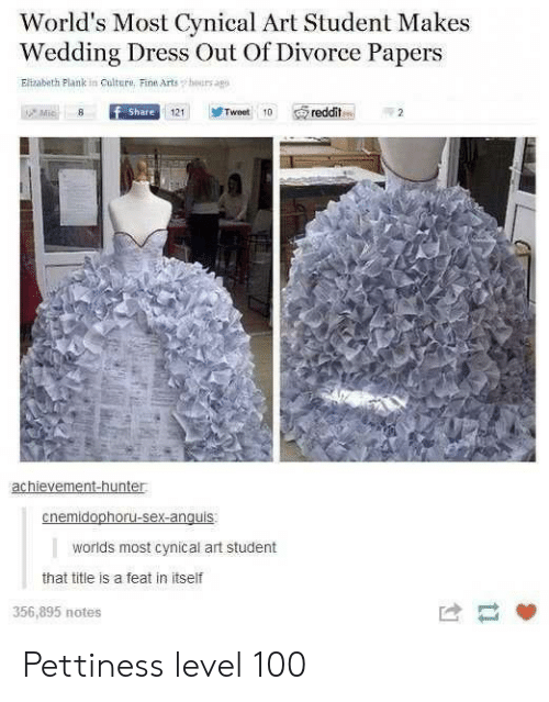 Reddit, Sex, and Cynical: World's Most Cynical Art Student Makes  Wedding Dress Out Of Divorce Papers  Elizabeth Plank in Culture, Fine Arts  hours agp  Mic  f Share  Tweet 10  reddit  121  achievement-hunter  cnemidophoru-sex-anguis  worlds most cynical art student  that title is a feat in itself  356,895 notes Pettiness level 100