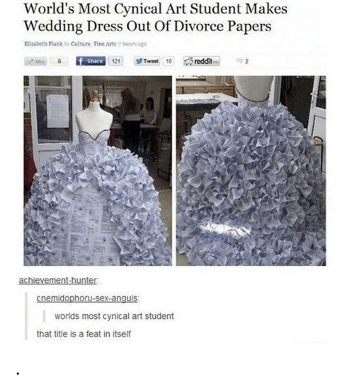 Divorce: World's Most Cynical Art Student Makes  Wedding Dress Out Of Divorce Papers  Elizabeth Plank in Culture, Fine Arts hours age  reddit  Share 121  Tweet 10  Mic  achievement-hunter  cnemidophoru-sex-anquis  worlds most cynical art student  that title is a feat in itself .