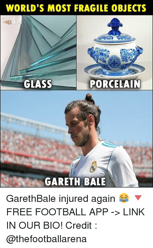 Football, Gareth Bale, and Memes: WORLD'S MOST FRAGILE OBJECTS  GLASS  PORCELAIN  GARETH BALE GarethBale injured again 😂 🔻FREE FOOTBALL APP -> LINK IN OUR BIO! Credit : @thefootballarena