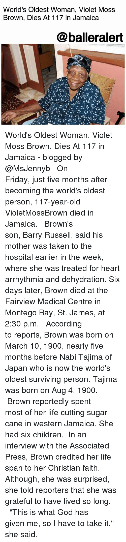 """Credited: World's Oldest Woman, Violet Moss  Brown, Dies At 117 in Jamaica  @balleralert World's Oldest Woman, Violet Moss Brown, Dies At 117 in Jamaica - blogged by @MsJennyb ⠀⠀⠀⠀⠀⠀⠀ ⠀⠀⠀⠀⠀⠀⠀ On Friday, just five months after becoming the world's oldest person, 117-year-old VioletMossBrown died in Jamaica. ⠀⠀⠀⠀⠀⠀⠀ ⠀⠀⠀⠀⠀⠀⠀ Brown's son, Barry Russell, said his mother was taken to the hospital earlier in the week, where she was treated for heart arrhythmia and dehydration. Six days later, Brown died at the Fairview Medical Centre in Montego Bay, St. James, at 2:30 p.m. ⠀⠀⠀⠀⠀⠀⠀ ⠀⠀⠀⠀⠀⠀⠀ According to reports, Brown was born on March 10, 1900, nearly five months before Nabi Tajima of Japan who is now the world's oldest surviving person. Tajima was born on Aug 4, 1900. ⠀⠀⠀⠀⠀⠀⠀ ⠀⠀⠀⠀⠀⠀⠀ Brown reportedly spent most of her life cutting sugar cane in western Jamaica. She had six children. ⠀⠀⠀⠀⠀⠀⠀ In an interview with the Associated Press, Brown credited her life span to her Christian faith. Although, she was surprised, she told reporters that she was grateful to have lived so long. ⠀⠀⠀⠀⠀⠀⠀ ⠀⠀⠀⠀⠀⠀⠀ """"This is what God has given me, so I have to take it,"""" she said."""