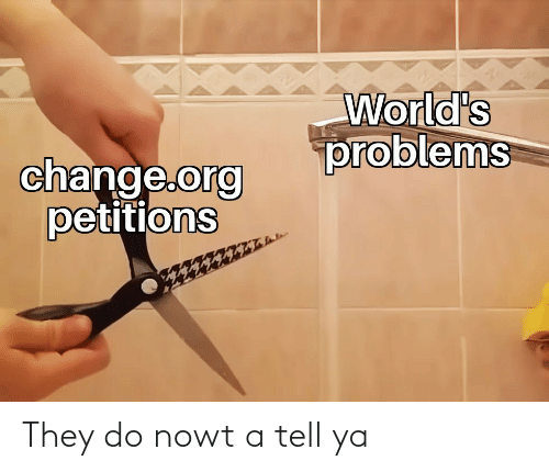 problems: World's  problems  change.org  petitions They do nowt a tell ya