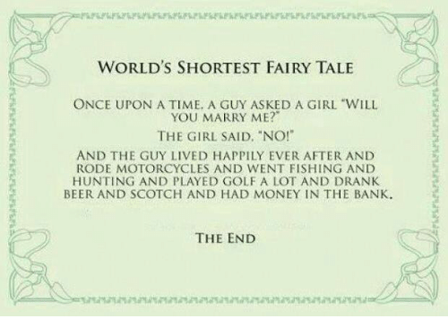 "Beer, Memes, and Money: WORLD'S SHORTEST FAIRY TALE  ONCE UPON A TIME. A GUY ASKED A GIRL ""WILL  YOU MARRY ME?""  THE GIRL SAID, ""NO!""  AND THE GUY LIVED HAPPILY EVER AFTER AND  RODE MOTORCYCLES AND WENT FISHING AND  HUNTING AND PLAYED GOLF A LOT AND DRANK  BEER AND SCOTCH AND HAD MONEY IN THE BANK.  THE END"