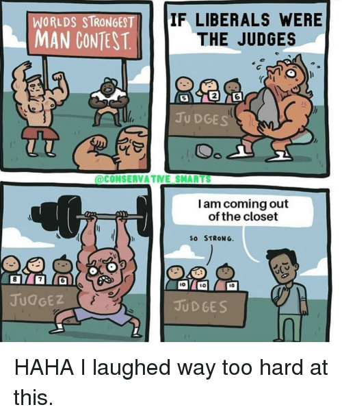 Memes, Conservative, and Strong: WORLDS STRONGEST  IF LIBERALS WERE  MAN CONEST.THE JUDGES  5  2  6  JU DGES  @CONSERVATIVE SMARTS  I am coming out  of the closet  SO STRONG.  8  6  IO  1O  10  JUdGEZ  JUD GES HAHA I laughed way too hard at this.