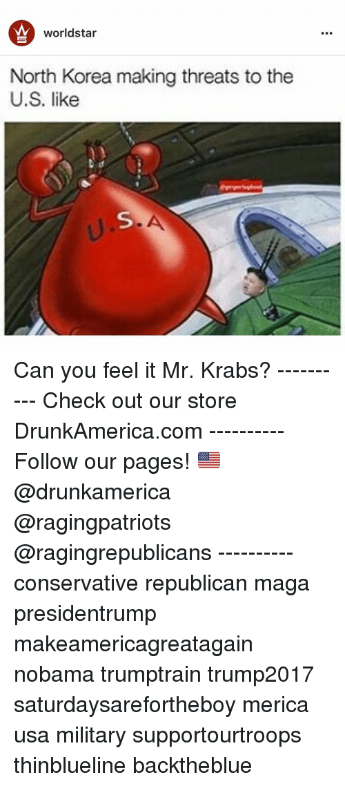 Memes, Mr. Krabs, and North Korea: worldstar  North Korea making threats to the  U.S. like Can you feel it Mr. Krabs? ---------- Check out our store DrunkAmerica.com ---------- Follow our pages! 🇺🇸 @drunkamerica @ragingpatriots @ragingrepublicans ---------- conservative republican maga presidentrump makeamericagreatagain nobama trumptrain trump2017 saturdaysarefortheboy merica usa military supportourtroops thinblueline backtheblue