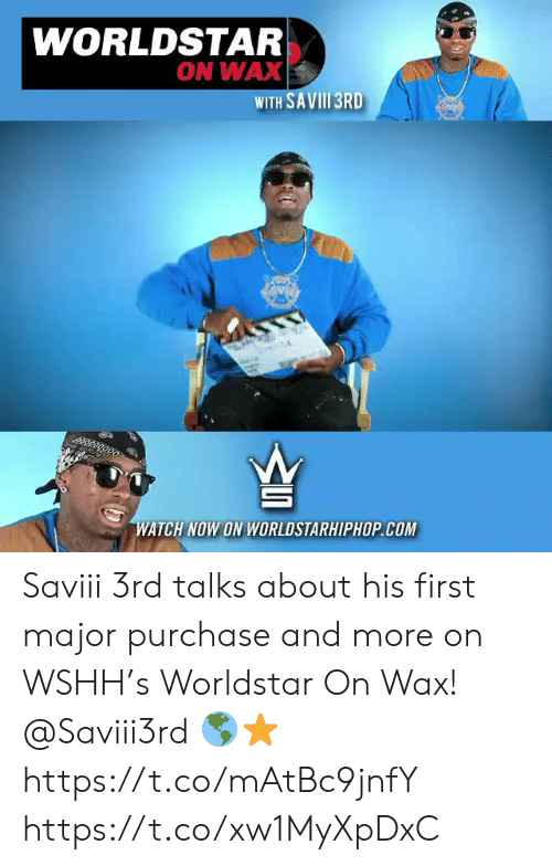 wshh: WORLDSTAR  ON WAX  WITH SAVII1 3RD  ee  తిరె  WATCH NOW ON WORLDSTARHIPHOPCOM Saviii 3rd talks about his first major purchase and more on WSHH's Worldstar On Wax! @Saviii3rd 🌎⭐️ https://t.co/mAtBc9jnfY https://t.co/xw1MyXpDxC