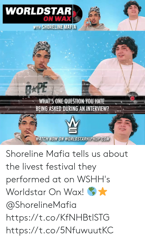 worldstarhiphop: WORLDSTAR  ON WAX  WITH SHORELINE MAFIA  BAPE  WHAT'S ONE QUESTION YOU HATE  BEING ASKED DURING AN INTERVIEW?  WATCH NOW ON WORLDSTARHIPHOP COM Shoreline Mafia tells us about the livest festival they performed at on WSHH's Worldstar On Wax! 🌎⭐️ @ShorelineMafia https://t.co/KfNHBtlSTG https://t.co/5NfuwuutKC