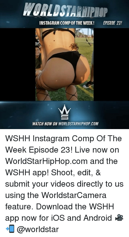 downloader: WORLDSTARHIPHOP  INSTAGRAM COMP OFTHE WEEK!  EPISODE 23!  WATCH NOW ON WORLDSTARHIPHOP.COM WSHH Instagram Comp Of The Week Episode 23! Live now on WorldStarHipHop.com and the WSHH app! Shoot, edit, & submit your videos directly to us using the WorldstarCamera feature. Download the WSHH app now for iOS and Android 🎥📲 @worldstar