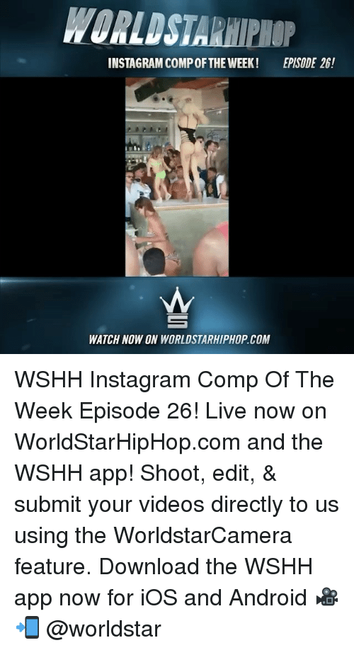 downloader: WORLDSTARHIPHOP  INSTAGRAM COMP OFTHE WEEK!  EPISODE 26!  WATCH NOW ON WORLDSTARHIPHOP.COM WSHH Instagram Comp Of The Week Episode 26! Live now on WorldStarHipHop.com and the WSHH app! Shoot, edit, & submit your videos directly to us using the WorldstarCamera feature. Download the WSHH app now for iOS and Android 🎥📲 @worldstar