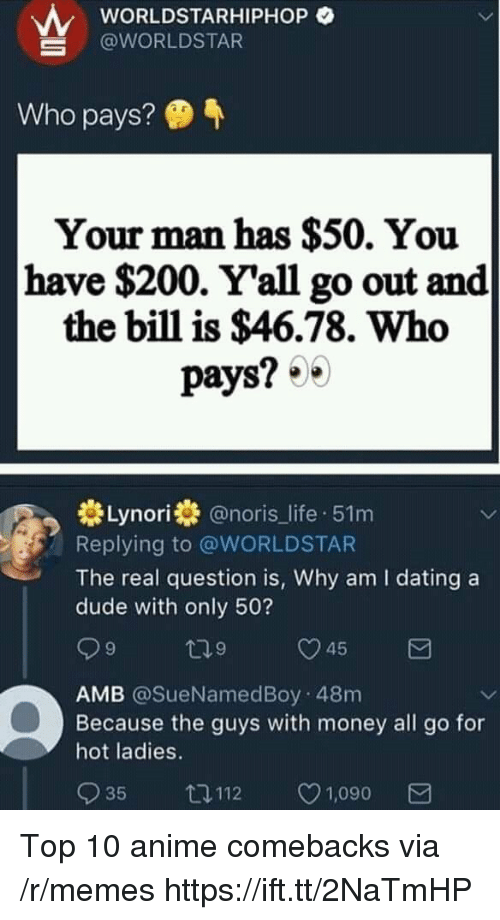 worldstarhiphop: wORLDSTARHIPHOP O  @WORLDSTAR  Who pays?  Your man has $50. You  have $200. Y'all go out and  the bill is $46.78. Who  pays? 0  券Lynori券@noris_life-51 m  Replying to @WORLDSTAR  The real question is, Why am I dating a  dude with only 50?  9  9  AMB @SueNamedBoy 48m  Because the guys with money all go for  hot ladies.  035 112 ㅇ1,090 Top 10 anime comebacks via /r/memes https://ift.tt/2NaTmHP