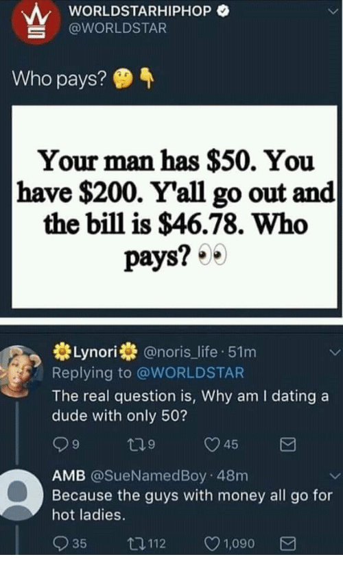 worldstarhiphop: wORLDSTARHIPHOP O  @WORLDSTAR  Who pays?  Your man has $50. You  have $200. Y'all go out and  the bill is $46.78. Who  pays? 0  券Lynori券@noris_life-51 m  Replying to @WORLDSTAR  The real question is, Why am I dating a  dude with only 50?  9  9  AMB @SueNamedBoy 48m  Because the guys with money all go for  hot ladies.  035 112 ㅇ1,090