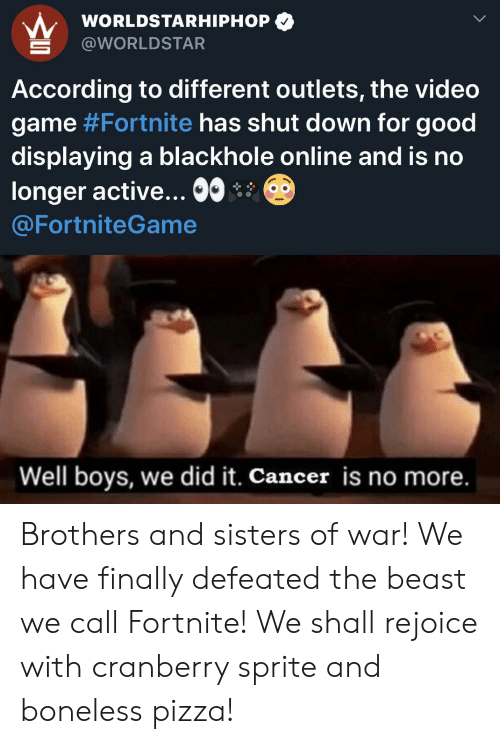 worldstarhiphop: WORLDSTARHIPHOP  @WORLDSTAR  According to different outlets, the video  game #Fortnite has shut down for good  displaying a blackhole online and is no  longer active.. 0  @FortniteGame  Well boys, we did it. Cancer is no more. Brothers and sisters of war! We have finally defeated the beast we call Fortnite! We shall rejoice with cranberry sprite and boneless pizza!