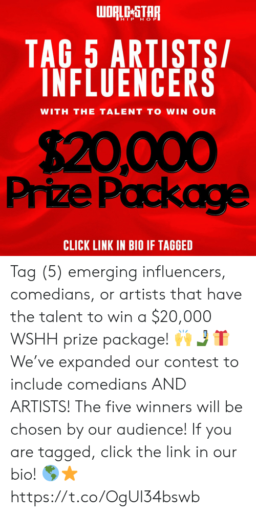 wshh: WORLE STAR  HIP H O P  TAG 5 ARTISTS  INFLUENCERS  WITH THE TALENT TO WIN OUR  $20,000  Prize Packag  CLICK LINK IN BIO IF TAGGED Tag (5) emerging influencers, comedians, or artists that have the talent to win a $20,000 WSHH prize package! 🙌🤳🎁 We've expanded our contest to include comedians AND ARTISTS! The five winners will be chosen by our audience! If you are tagged, click the link in our bio! 🌎⭐️ https://t.co/OgUl34bswb