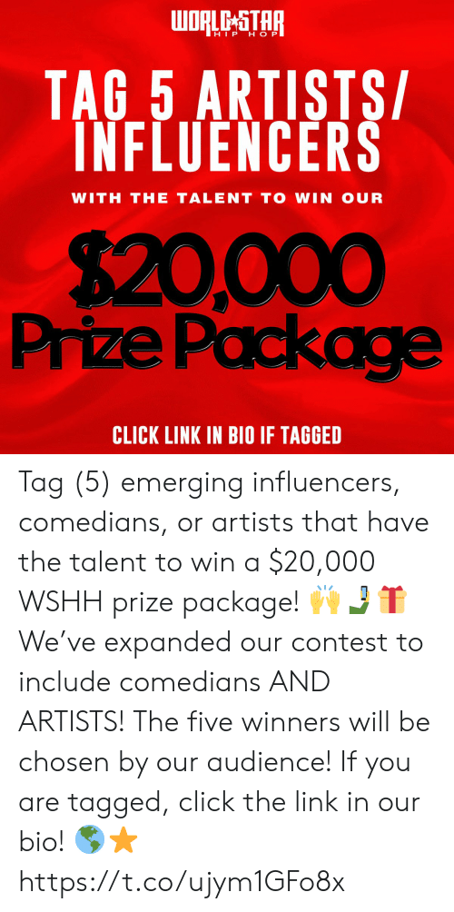 wshh: WORLE STAR  HIP H O P  TAG 5 ARTISTS  INFLUENCERS  WITH THE TALENT TO WIN OUR  $20,000  Prize Packag  CLICK LINK IN BIO IF TAGGED Tag (5) emerging influencers, comedians, or artists that have the talent to win a $20,000 WSHH prize package! 🙌🤳🎁 We've expanded our contest to include comedians AND ARTISTS! The five winners will be chosen by our audience! If you are tagged, click the link in our bio! 🌎⭐️ https://t.co/ujym1GFo8x
