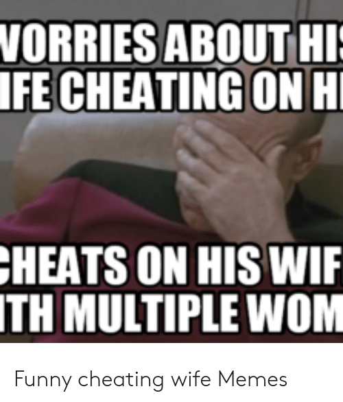 Cheating Wife Memes: WORRIES ABOUT HI  IFE CHEATING ON H  HEATS ON HIS WIF  ITH MULTIPLE WOM Funny cheating wife Memes
