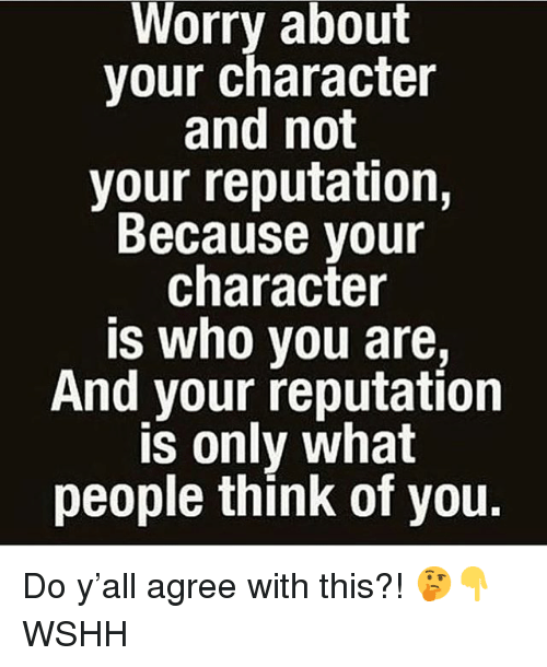 Memes, Wshh, and 🤖: Worry about  your character  and not  your reputation,  Because your  character  is who you are,  And your reputation  is only what  people think of you. Do y'all agree with this?! 🤔👇 WSHH