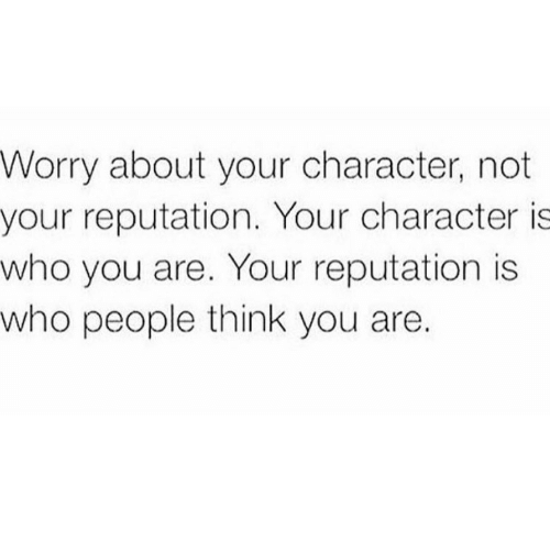 reputation: Worry about your character, not  your reputation. Your character is  who you are. Your reputation is  who people think you are.